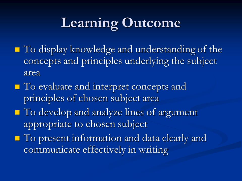 Learning Outcome To display knowledge and understanding of the concepts and principles underlying the subject area To display knowledge and understanding of the concepts and principles underlying the subject area To evaluate and interpret concepts and principles of chosen subject area To evaluate and interpret concepts and principles of chosen subject area To develop and analyze lines of argument appropriate to chosen subject To develop and analyze lines of argument appropriate to chosen subject To present information and data clearly and communicate effectively in writing To present information and data clearly and communicate effectively in writing