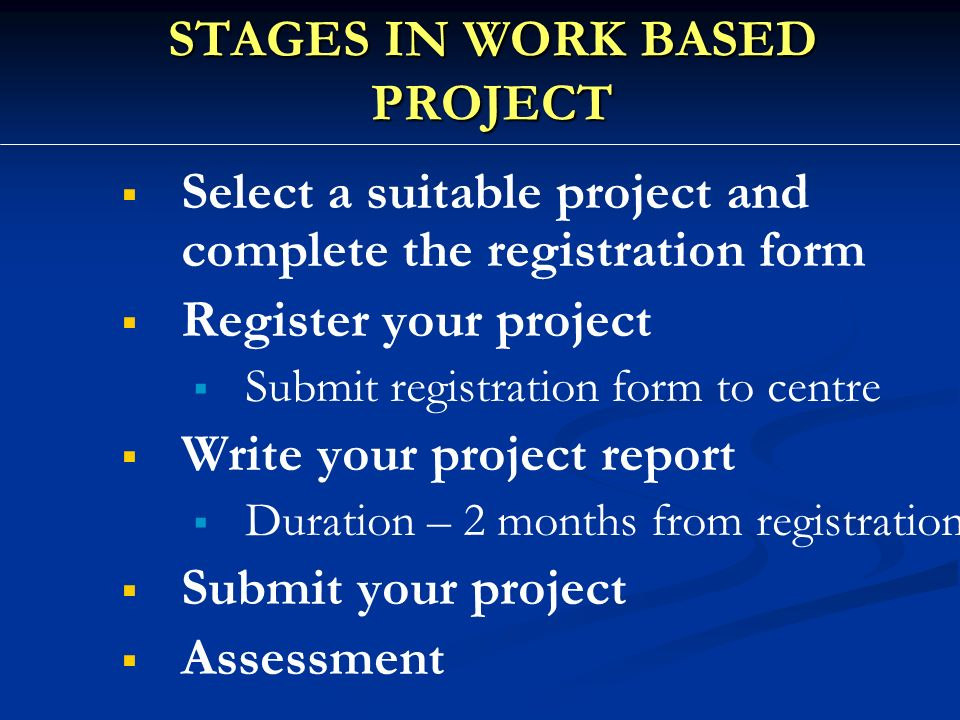  Select a suitable project and complete the registration form   Register your project   Submit registration form to centre   Write your project report   Duration – 2 months from registration   Submit your project   Assessment STAGES IN WORK BASED PROJECT