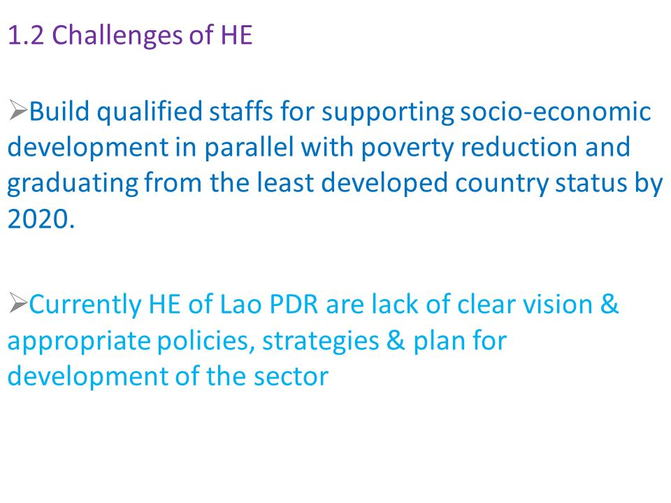 1.2 Challenges of HE  Build qualified staffs for supporting socio-economic development in parallel with poverty reduction and graduating from the least developed country status by 2020.