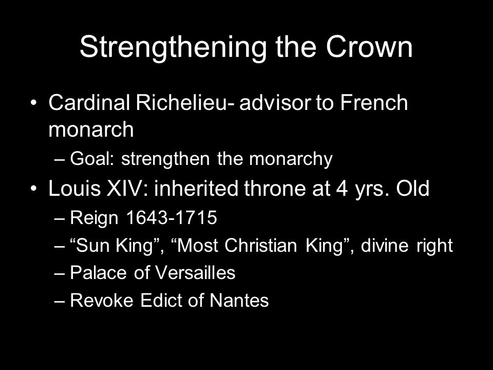 Strengthening the Crown Cardinal Richelieu- advisor to French monarch –Goal: strengthen the monarchy Louis XIV: inherited throne at 4 yrs.