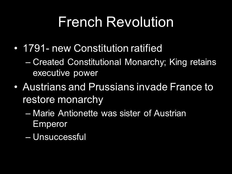 French Revolution new Constitution ratified –Created Constitutional Monarchy; King retains executive power Austrians and Prussians invade France to restore monarchy –Marie Antionette was sister of Austrian Emperor –Unsuccessful