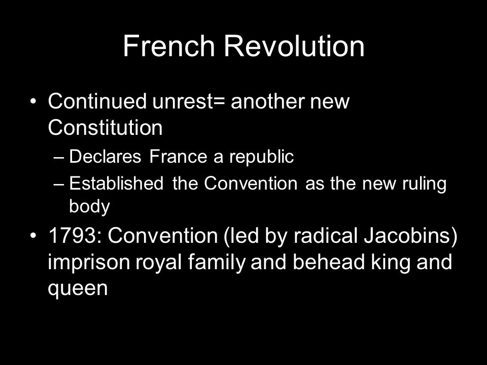 French Revolution Continued unrest= another new Constitution –Declares France a republic –Established the Convention as the new ruling body 1793: Convention (led by radical Jacobins) imprison royal family and behead king and queen