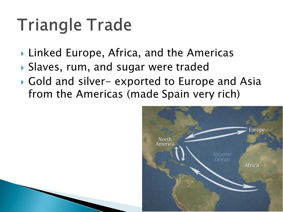  Linked Europe, Africa, and the Americas  Slaves, rum, and sugar were traded  Gold and silver- exported to Europe and Asia from the Americas (made Spain very rich)