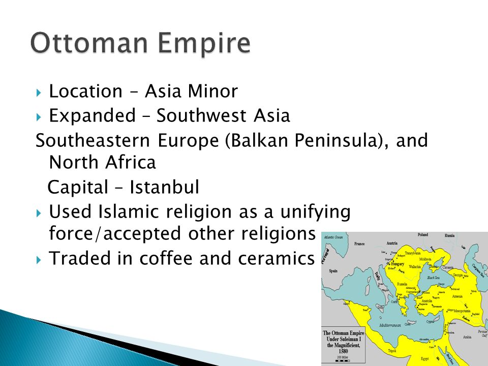  Location – Asia Minor  Expanded – Southwest Asia Southeastern Europe (Balkan Peninsula), and North Africa Capital – Istanbul  Used Islamic religion as a unifying force/accepted other religions  Traded in coffee and ceramics
