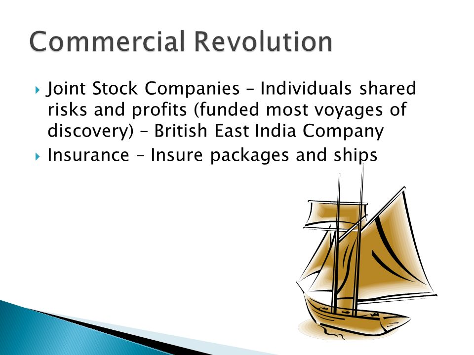  Joint Stock Companies – Individuals shared risks and profits (funded most voyages of discovery) – British East India Company  Insurance – Insure packages and ships