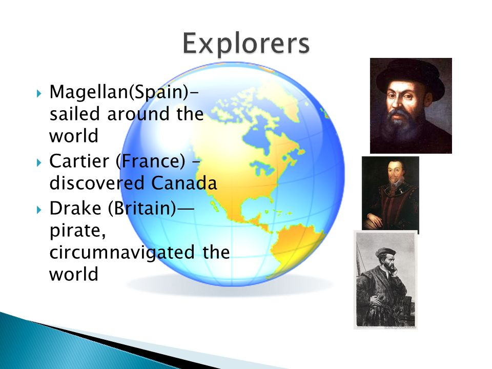  Magellan(Spain)- sailed around the world  Cartier (France) – discovered Canada  Drake (Britain)— pirate, circumnavigated the world