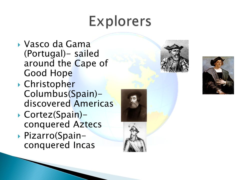  Vasco da Gama (Portugal)- sailed around the Cape of Good Hope  Christopher Columbus(Spain)- discovered Americas  Cortez(Spain)- conquered Aztecs  Pizarro(Spain- conquered Incas