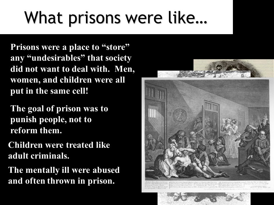 What prisons were like… Prisons were a place to store any undesirables that society did not want to deal with.
