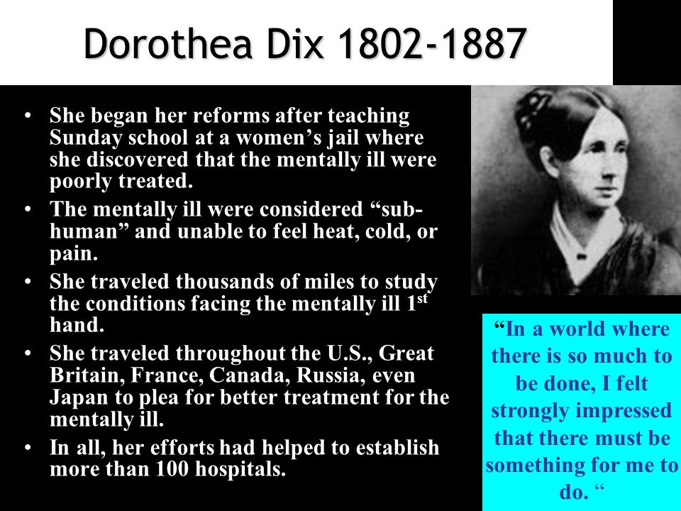 Dorothea Dix She began her reforms after teaching Sunday school at a women's jail where she discovered that the mentally ill were poorly treated.
