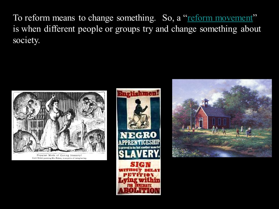 To reform means to change something.