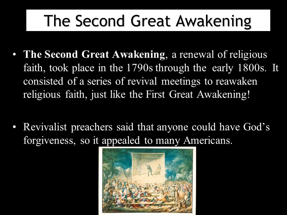 The Second Great Awakening The Second Great Awakening, a renewal of religious faith, took place in the 1790s through the early 1800s.