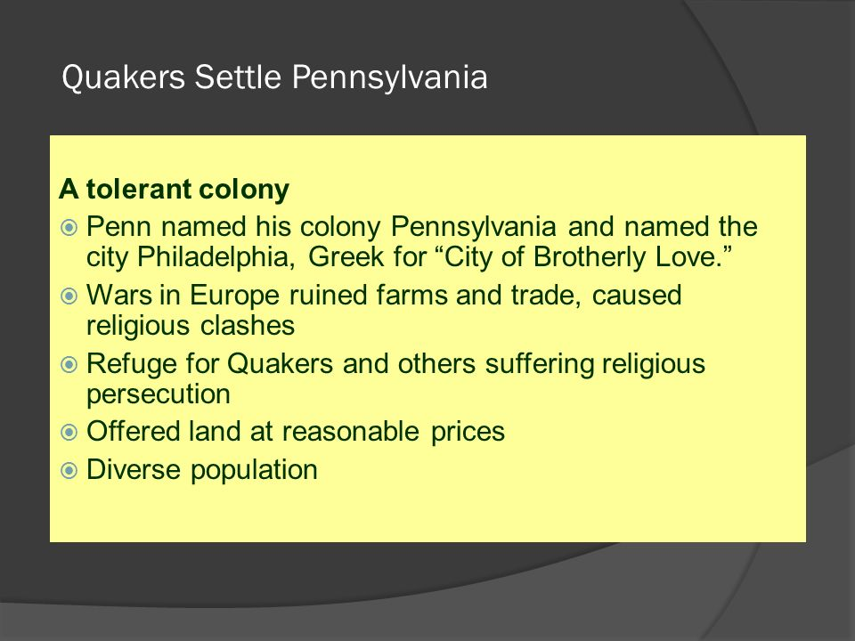 Quakers Settle Pennsylvania A tolerant colony  Penn named his colony Pennsylvania and named the city Philadelphia, Greek for City of Brotherly Love.  Wars in Europe ruined farms and trade, caused religious clashes  Refuge for Quakers and others suffering religious persecution  Offered land at reasonable prices  Diverse population