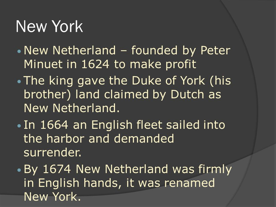 New York New Netherland – founded by Peter Minuet in 1624 to make profit The king gave the Duke of York (his brother) land claimed by Dutch as New Netherland.