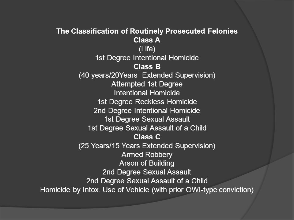 The Classification of Routinely Prosecuted Felonies Class A (Life) 1st Degree Intentional Homicide Class B (40 years/20Years Extended Supervision) Attempted 1st Degree Intentional Homicide 1st Degree Reckless Homicide 2nd Degree Intentional Homicide 1st Degree Sexual Assault 1st Degree Sexual Assault of a Child Class C (25 Years/15 Years Extended Supervision) Armed Robbery Arson of Building 2nd Degree Sexual Assault 2nd Degree Sexual Assault of a Child Homicide by Intox.