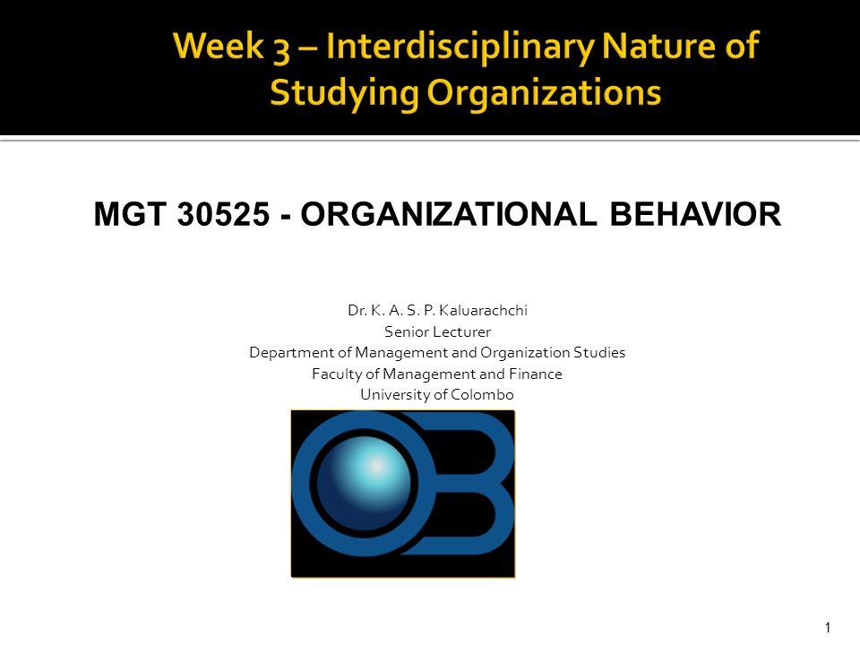 MGT 30525 - ORGANIZATIONAL BEHAVIOR Dr. K. A. S. P. Kaluarachchi Senior Lecturer Department of Management and Organization Studies Faculty of Manageme