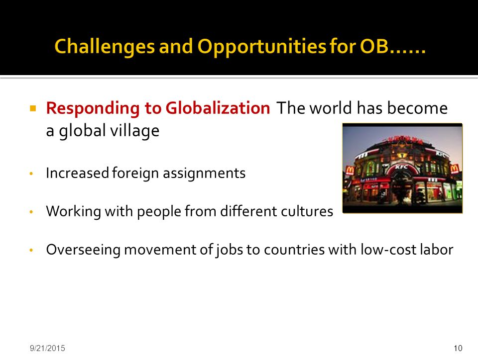  Responding to Globalization The world has become a global village Increased foreign assignments Working with people from different cultures Overseei