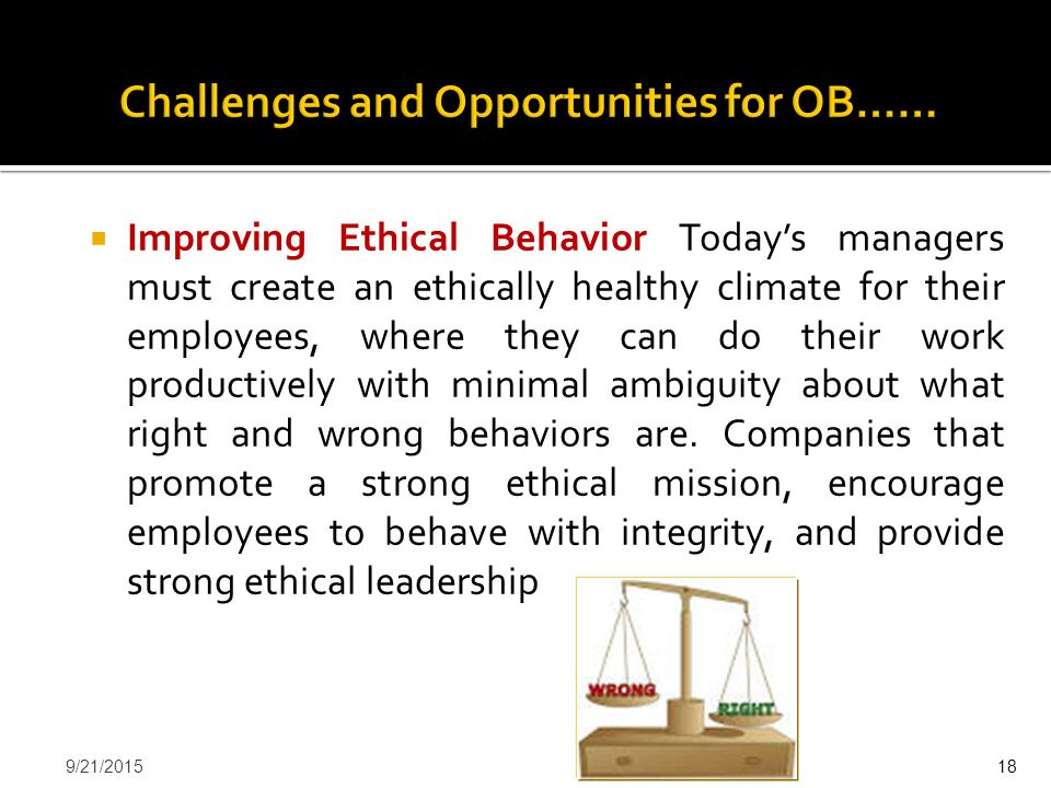  Improving Ethical Behavior Today's managers must create an ethically healthy climate for their employees, where they can do their work productively
