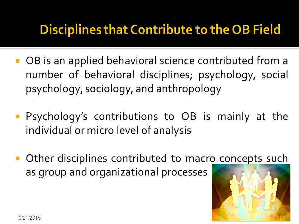  OB is an applied behavioral science contributed from a number of behavioral disciplines; psychology, social psychology, sociology, and anthropology