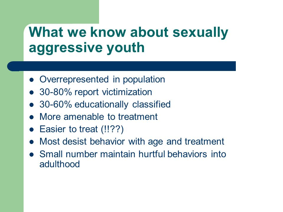 What we know about sexually aggressive youth Overrepresented in population 30-80% report victimization 30-60% educationally classified More amenable to treatment Easier to treat (!! ) Most desist behavior with age and treatment Small number maintain hurtful behaviors into adulthood