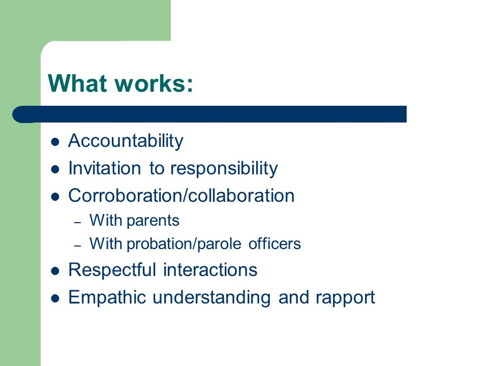 What works: Accountability Invitation to responsibility Corroboration/collaboration – With parents – With probation/parole officers Respectful interactions Empathic understanding and rapport