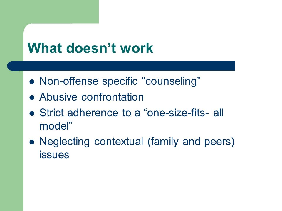 What doesn't work Non-offense specific counseling Abusive confrontation Strict adherence to a one-size-fits- all model Neglecting contextual (family and peers) issues