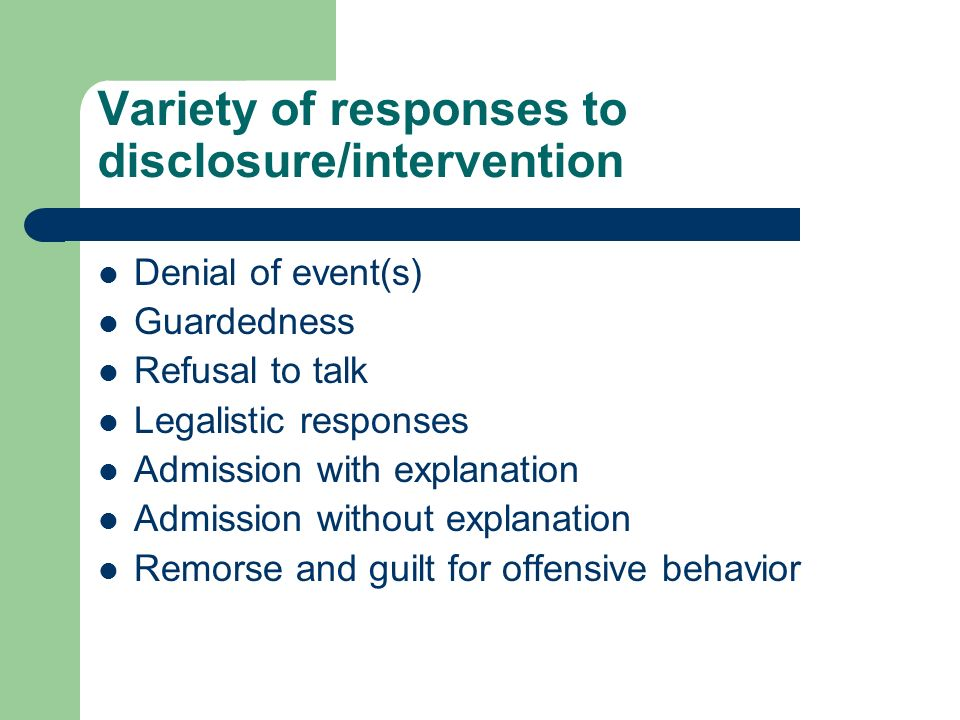 Variety of responses to disclosure/intervention Denial of event(s) Guardedness Refusal to talk Legalistic responses Admission with explanation Admission without explanation Remorse and guilt for offensive behavior