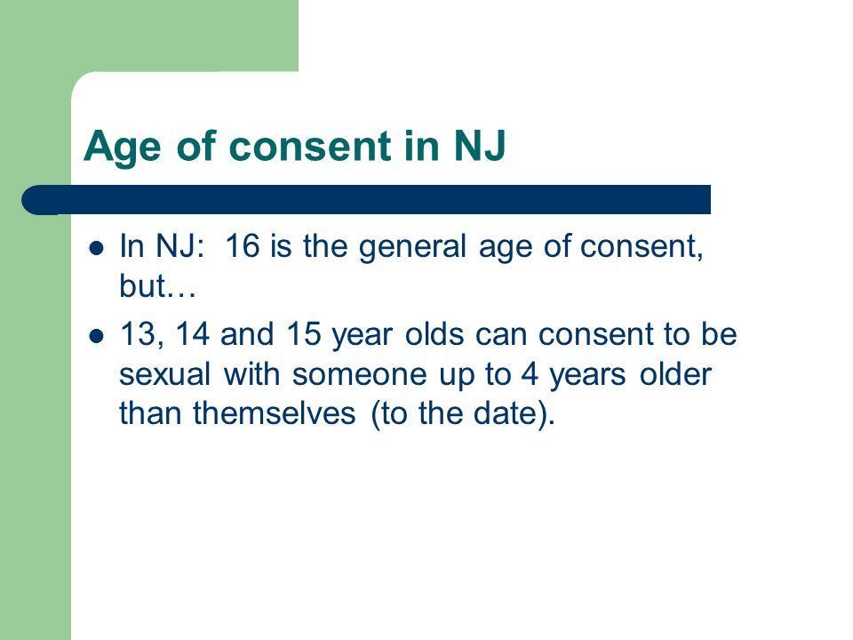 Age of consent in NJ In NJ: 16 is the general age of consent, but… 13, 14 and 15 year olds can consent to be sexual with someone up to 4 years older than themselves (to the date).
