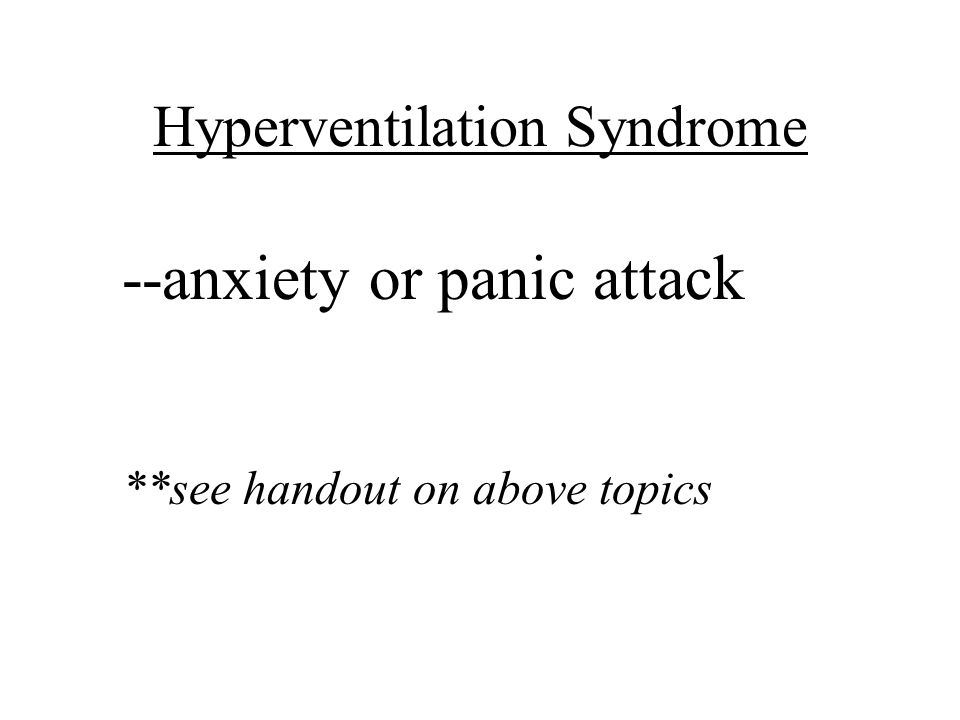 Hyperventilation Syndrome --anxiety or panic attack **see handout on above topics