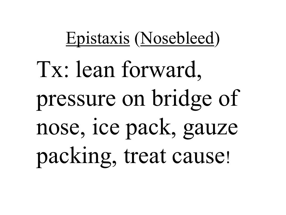 Epistaxis (Nosebleed) Tx: lean forward, pressure on bridge of nose, ice pack, gauze packing, treat cause !