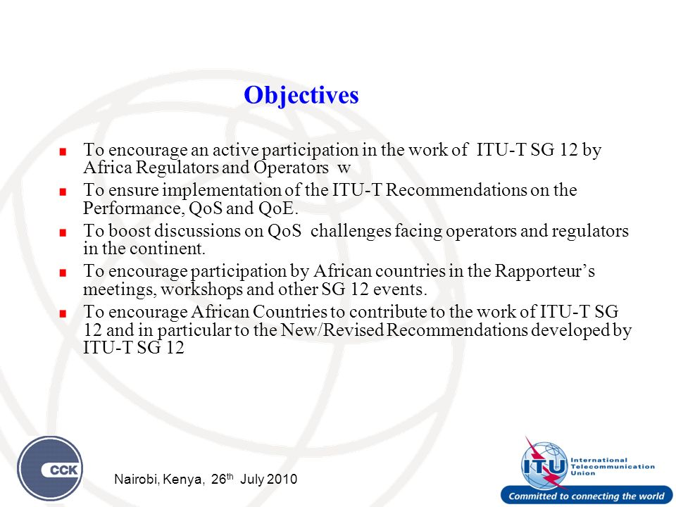 Objectives To encourage an active participation in the work of ITU-T SG 12 by Africa Regulators and Operators w To ensure implementation of the ITU-T Recommendations on the Performance, QoS and QoE.
