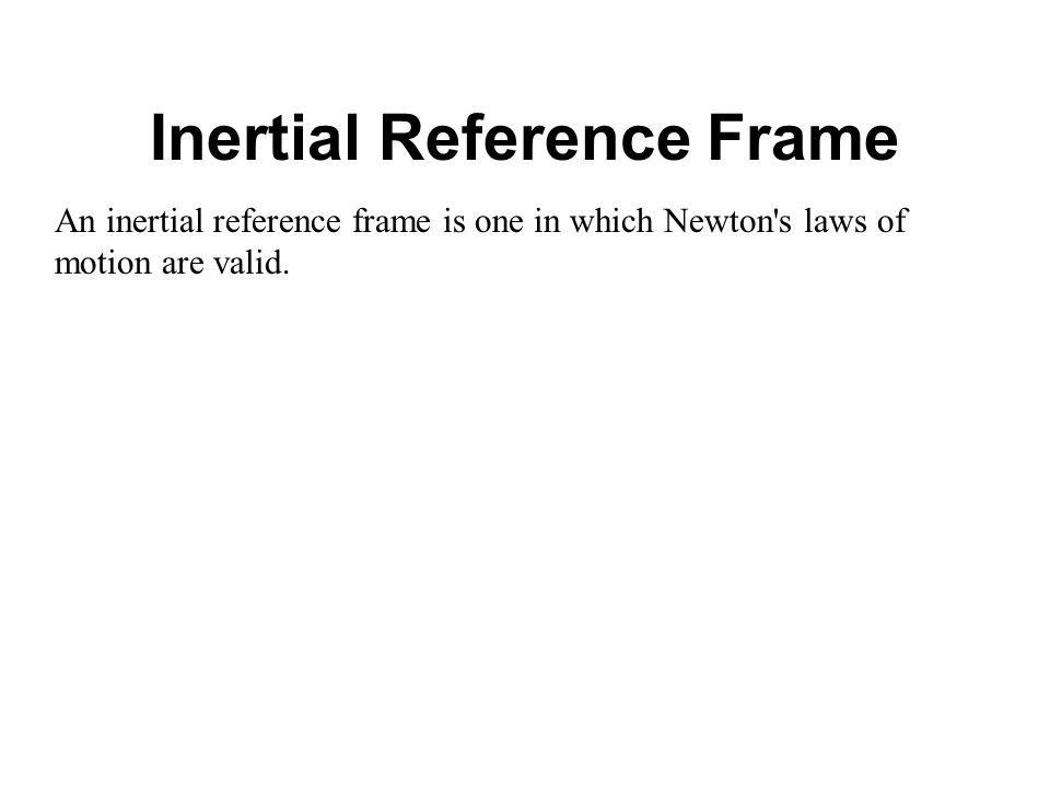An inertial reference frame is one in which Newton s laws of motion are valid.