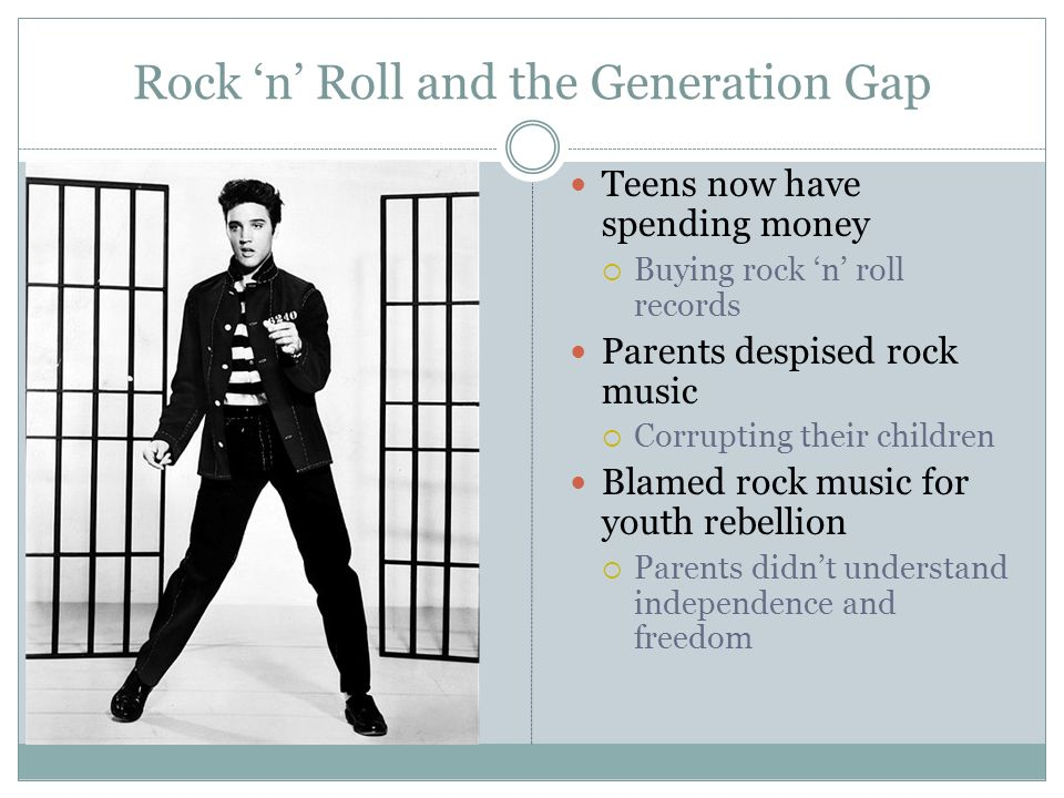 Rock 'n' Roll and the Generation Gap Teens now have spending money  Buying rock 'n' roll records Parents despised rock music  Corrupting their children Blamed rock music for youth rebellion  Parents didn't understand independence and freedom