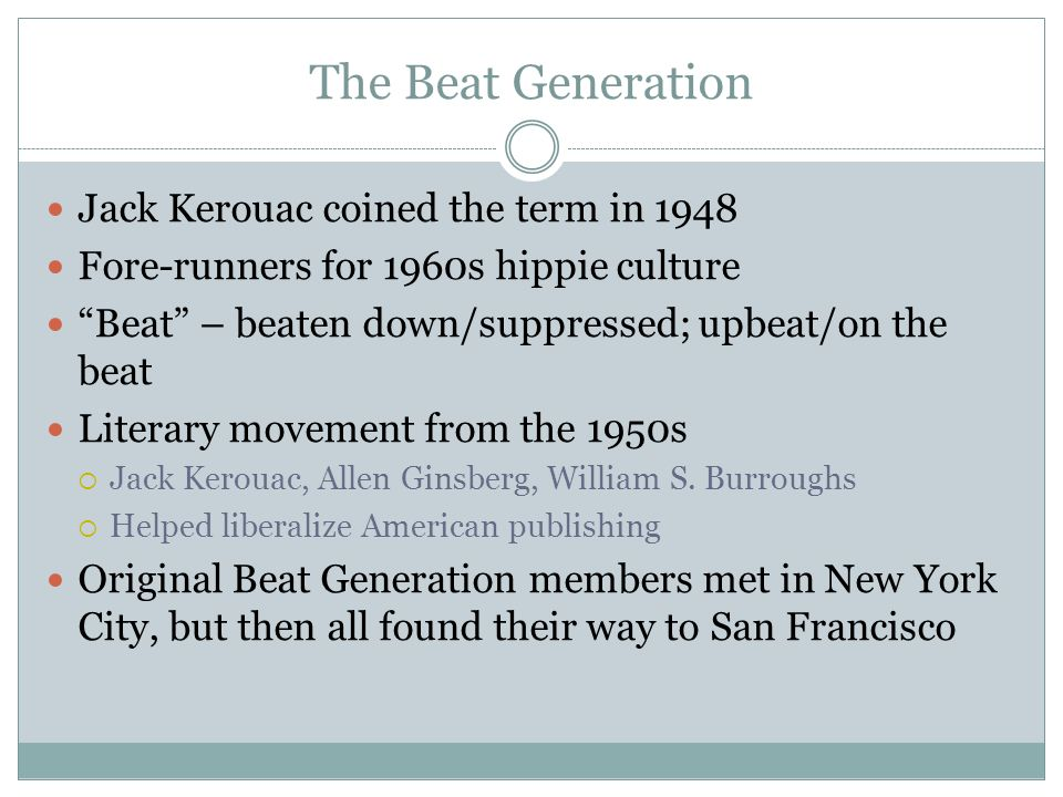 The Beat Generation Jack Kerouac coined the term in 1948 Fore-runners for 1960s hippie culture Beat – beaten down/suppressed; upbeat/on the beat Literary movement from the 1950s  Jack Kerouac, Allen Ginsberg, William S.