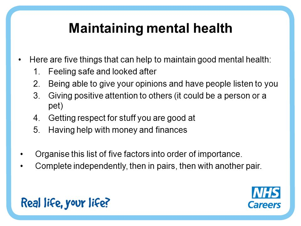 Maintaining mental health Here are five things that can help to maintain good mental health: 1.Feeling safe and looked after 2.Being able to give your opinions and have people listen to you 3.Giving positive attention to others (it could be a person or a pet) 4.Getting respect for stuff you are good at 5.Having help with money and finances Organise this list of five factors into order of importance.