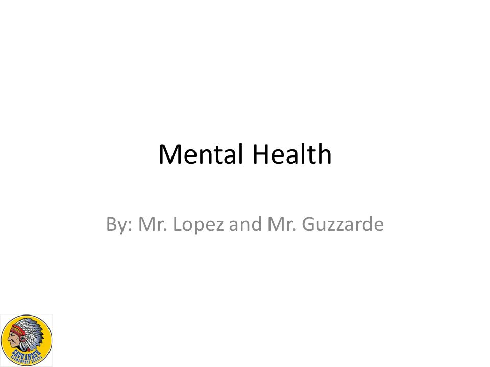 Mental Health By: Mr. Lopez and Mr. Guzzarde