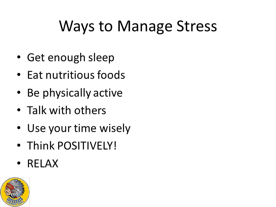 Ways to Manage Stress Get enough sleep Eat nutritious foods Be physically active Talk with others Use your time wisely Think POSITIVELY.
