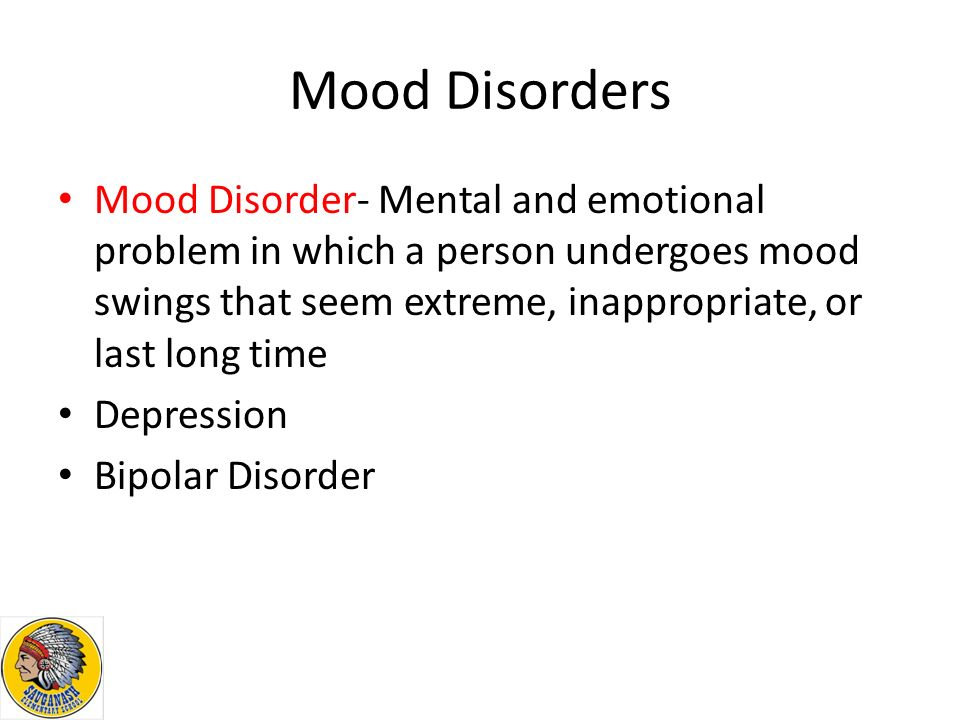 Mood Disorders Mood Disorder- Mental and emotional problem in which a person undergoes mood swings that seem extreme, inappropriate, or last long time Depression Bipolar Disorder