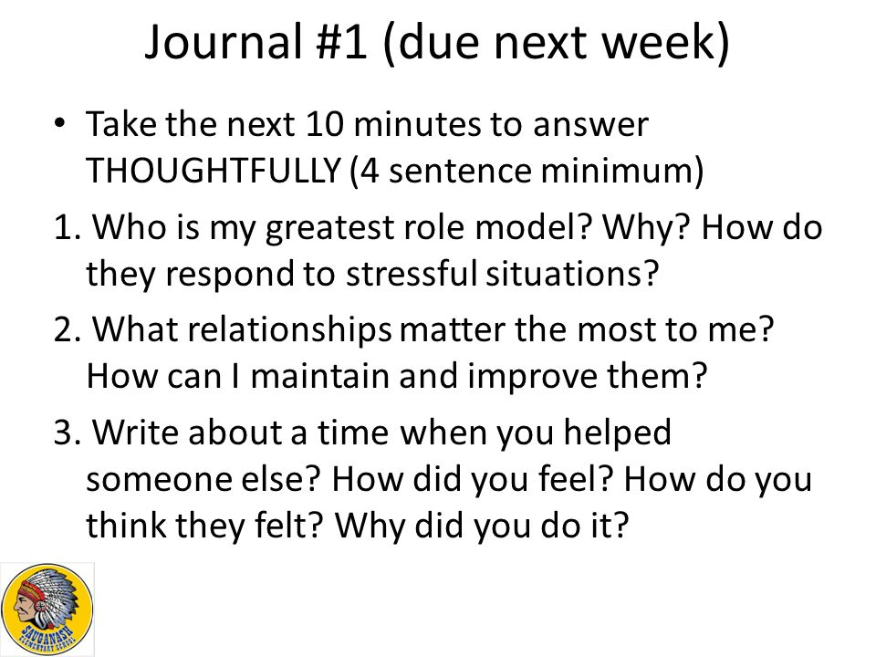 Journal #1 (due next week) Take the next 10 minutes to answer THOUGHTFULLY (4 sentence minimum) 1.