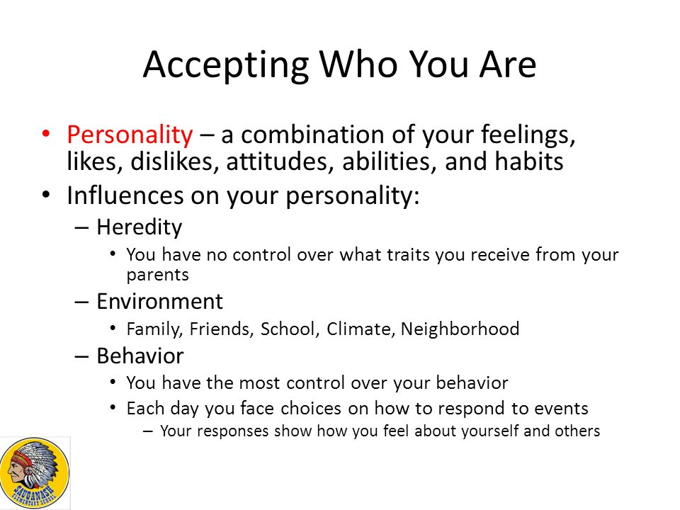 Accepting Who You Are Personality – a combination of your feelings, likes, dislikes, attitudes, abilities, and habits Influences on your personality: – Heredity You have no control over what traits you receive from your parents – Environment Family, Friends, School, Climate, Neighborhood – Behavior You have the most control over your behavior Each day you face choices on how to respond to events – Your responses show how you feel about yourself and others