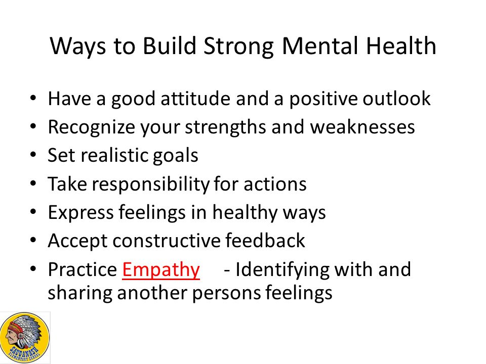 Ways to Build Strong Mental Health Have a good attitude and a positive outlook Recognize your strengths and weaknesses Set realistic goals Take responsibility for actions Express feelings in healthy ways Accept constructive feedback Practice Empathy- Identifying with and sharing another persons feelings