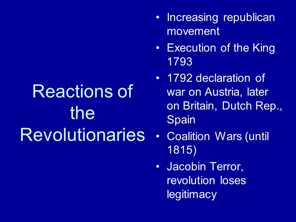 Reactions of the Revolutionaries Increasing republican movement Execution of the King declaration of war on Austria, later on Britain, Dutch Rep., Spain Coalition Wars (until 1815) Jacobin Terror, revolution loses legitimacy