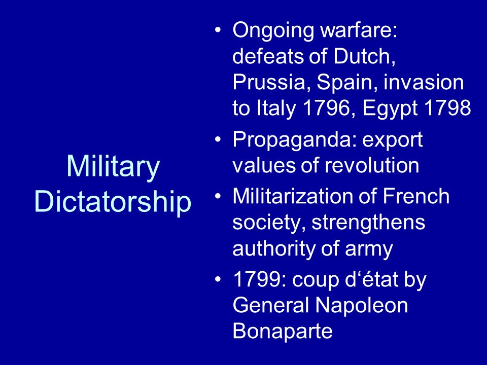 Military Dictatorship Ongoing warfare: defeats of Dutch, Prussia, Spain, invasion to Italy 1796, Egypt 1798 Propaganda: export values of revolution Militarization of French society, strengthens authority of army 1799: coup d'état by General Napoleon Bonaparte