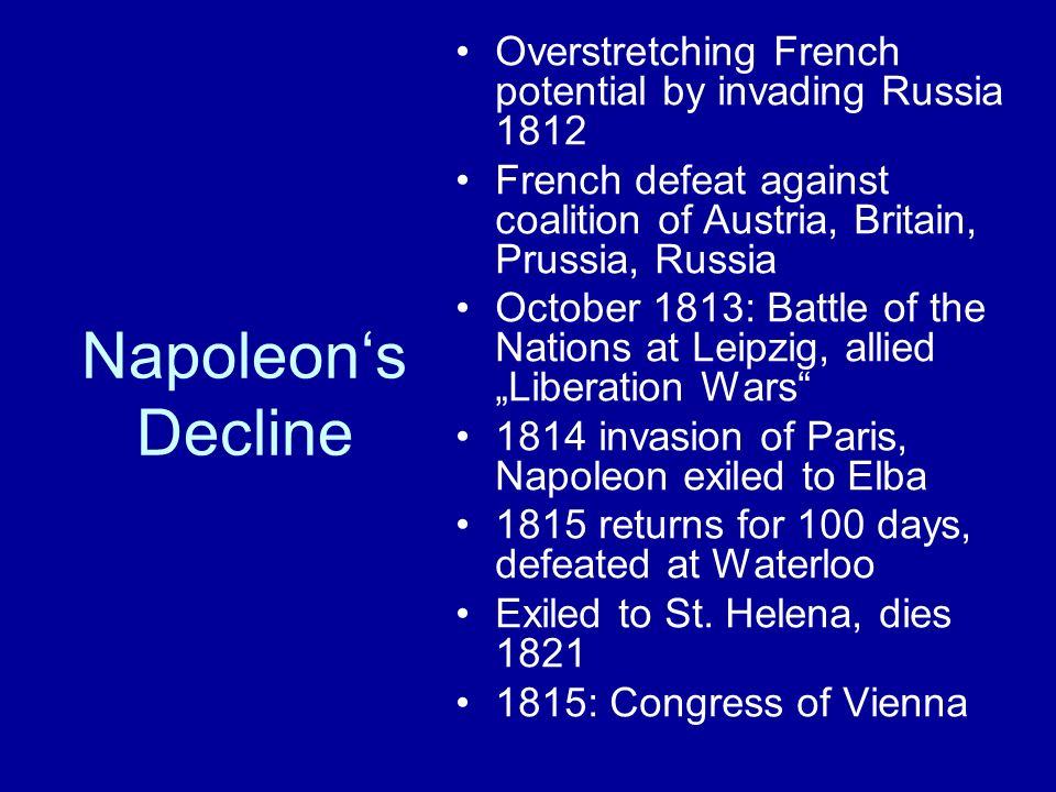 "Napoleon's Decline Overstretching French potential by invading Russia 1812 French defeat against coalition of Austria, Britain, Prussia, Russia October 1813: Battle of the Nations at Leipzig, allied ""Liberation Wars 1814 invasion of Paris, Napoleon exiled to Elba 1815 returns for 100 days, defeated at Waterloo Exiled to St."