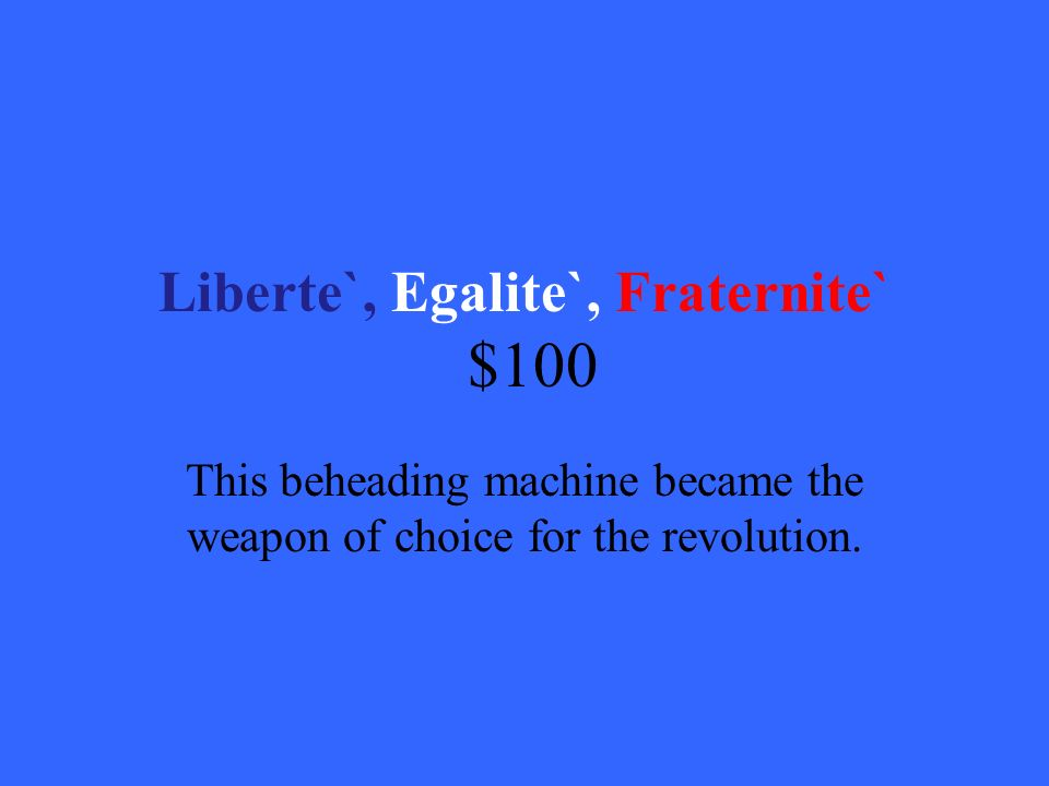 Liberte`, Egalite`, Fraternite` $100 This beheading machine became the weapon of choice for the revolution.