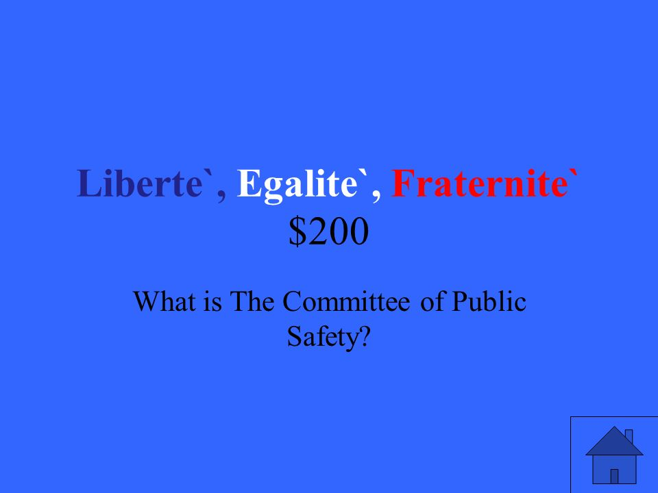 Liberte`, Egalite`, Fraternite` $200 What is The Committee of Public Safety