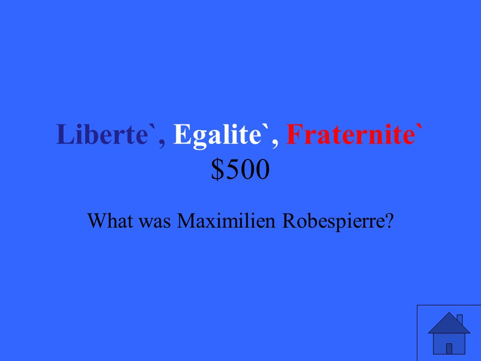 Liberte`, Egalite`, Fraternite` $500 What was Maximilien Robespierre
