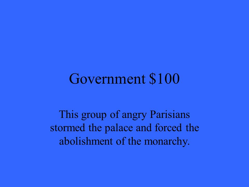 Government $100 This group of angry Parisians stormed the palace and forced the abolishment of the monarchy.