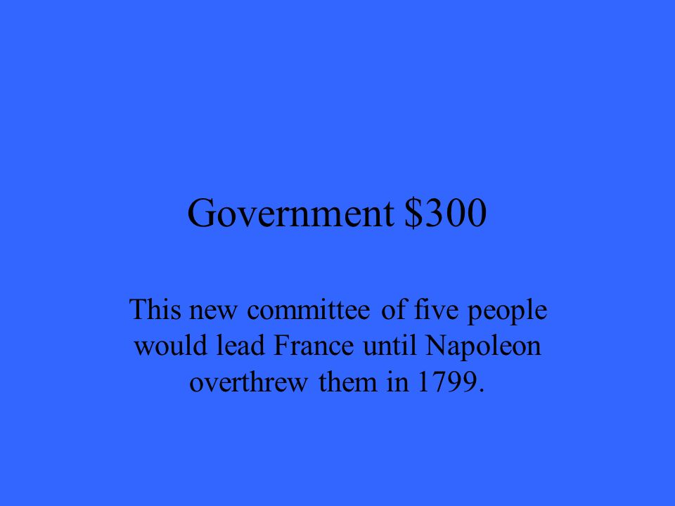 Government $300 This new committee of five people would lead France until Napoleon overthrew them in 1799.