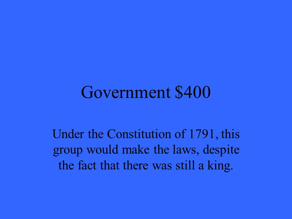 Government $400 Under the Constitution of 1791, this group would make the laws, despite the fact that there was still a king.