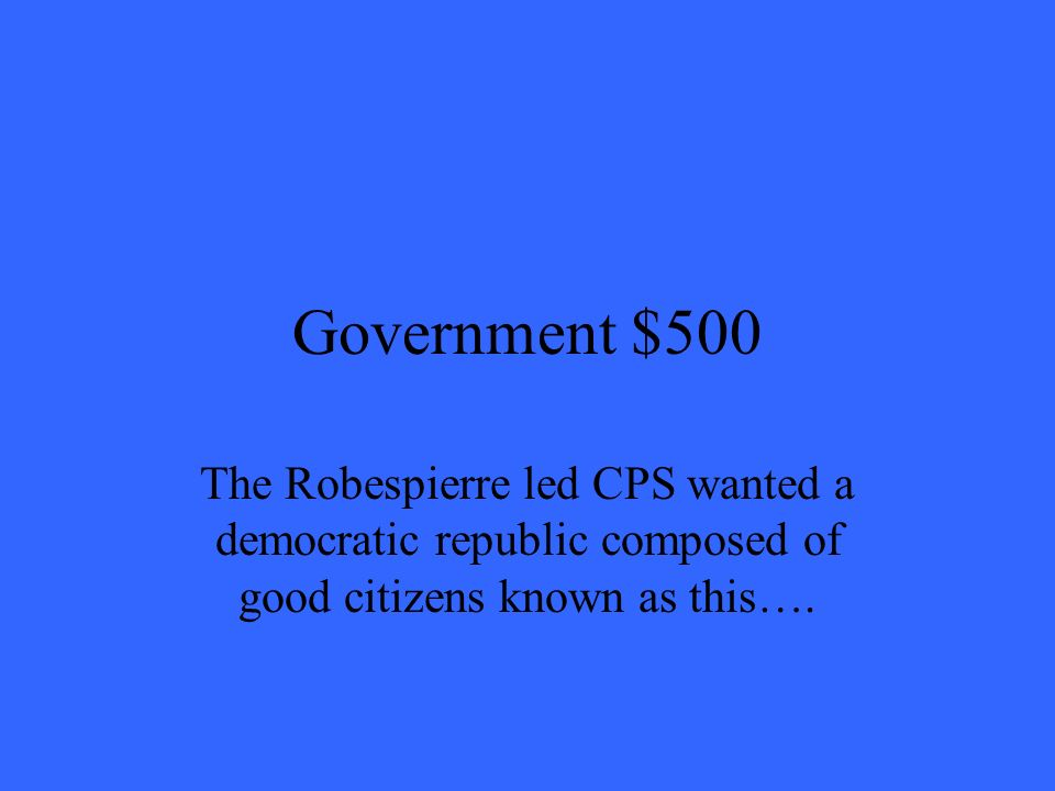 Government $500 The Robespierre led CPS wanted a democratic republic composed of good citizens known as this….